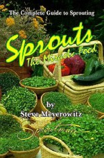 Sprouts: The Miracle Food: The Complete Guide to Sprouting - Steve Meyerowitz, Beth Robbins, Michael Parman
