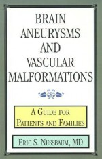 Brain Aneurysms and Vascular Malformations: A Guide for Patients and Families - Eric S. Nussbaum