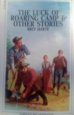 The Luck of Roaring Camp: And Other Stories - Bret Harte