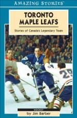 Toronto Maple Leafs: Stories of Canada's Legendary Team - Jim Barber
