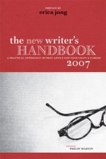 The New Writer's Handbook 2007: A Practical Anthology of Best Advice for Your Craft and Career - Philip Martin, Erica Jong