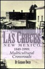 Las Cruces, New Mexico 1849-1999: A Multicultural Crossroads - Gordon Owen