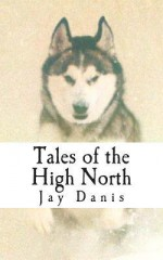 Tales of the High North: Poems and Prose of Unbridled Optimism for the Tent Bound - Jay Danis, Mike Doyle