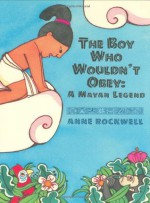The Boy Who Wouldn't Obey: A Mayan Legend - Anne F. Rockwell