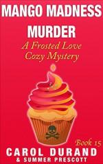 Mango Madness Murder: A Frosted Love Cozy Mystery - Book 15 (Frosted Love Cozy Mysteries) - Carol Durand, Summer Prescott