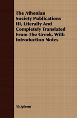 The Athenian Society Publications III, Literally and Completely Translated from the Greek, with Introduction Notes - Alciphron