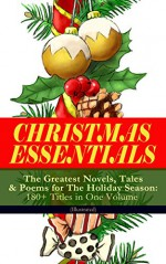 CHRISTMAS ESSENTIALS - The Greatest Novels, Tales & Poems for The Holiday Season: 180+ Titles in One Volume (Illustrated): Life and Adventures of Santa ... Bells, The Wonderful Life of Christ... - Charles Dickens, Louisa May Alcott, O. Henry, Mark Twain, Beatrix Potter, Harriet Beecher Stowe, Emily Dickinson, Robert Louis Stevenson, Rudyard Kipling, Hans Christian Andersen, Selma Lagerlöf, Fyodor Dostoevsky, Walter Scott, J. M. Barrie, Anthony Trollope, Brothers