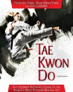 Tae Kwon Do: The Ultimate Reference Guide to the World's Most Popular Martial Art, Third Edition - Yeon Hee Park, Jon Gerrard