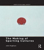 The Making of Sporting Cultures - John Hughson