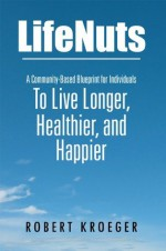 LifeNuts: A Community-Based Blueprint for Individuals To Live Longer, Healthier, and Happier - Robert Kroeger