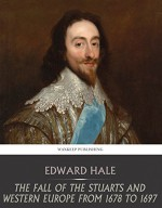 The Fall of the Stuarts and Western Europe from 1678 to 1697 - Edward Hale