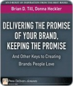 Delivering the Promise of Your Brand, Keeping the Promise...and Other Keys to Creating Brands People Love - Brian D. Till, Donna Heckler