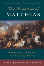 The Kingdom of Matthias: A Story of Sex and Salvation in 19th-Century America - Paul E. Johnson, Sean Wilentz
