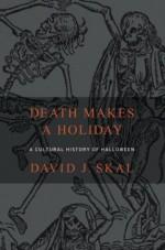 Death Makes a Holiday: A Cultural History of Halloween - David J. Skal