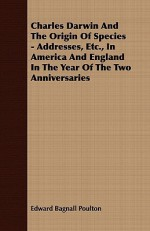 Charles Darwin And The Origin Of Species - Addresses In America And England In The Year Of The Two Anniversaries - Edward Bagnall Poulton