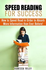 Speed Reading for Success: How to Speed Read in Order to Absorb More Information than Ever Before! (Time Management & Accelerated Learning) - Vanessa Riley