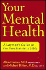 Your Mental Health: A Layman's Guide to the Psychiatrist's Bible - Allen Frances, Michael B. First