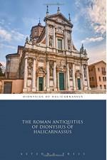The Roman Antiquities of Dionysius of Halicarnassus - Dionysius of Halicarnassus, Aeterna Press