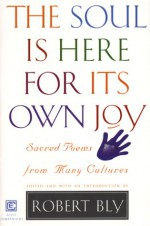The Soul Is Here For Its Own Joy: Sacred Poems from Many Cultures - Robert Bly