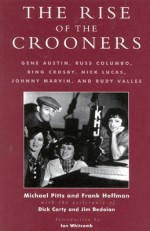 The Rise of the Crooners: Gene Austin, Russ Columbo, Bing Crosby, Nick Lucas, Johnny Marvin and Rudy Vallee - Michael R. Pitts