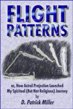 Flight Patterns: or, How Astral Projection Launched My Spiritual (But Not Religious) Journey - D. Patrick Miller
