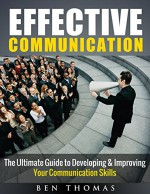 Effective Communication: The Ultimate Guide to Developing & Improving Your Communication Skills - Ben Thomas