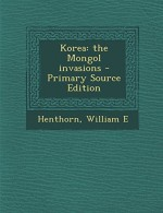 Korea: The Mongol Invasions - Primary Source Edition - William E Henthorn