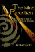 The Mind Paradigm: A Unified Model of Mental and Physical Reality - Keith Chandler, Huston Smith, Eric Carlson