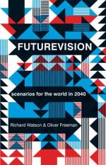Futurevision: Scenarios for the world in 2040 - Richard Watson, Oliver Freeman