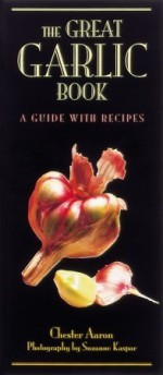 The Great Garlic Book: A Guide with Recipes - Chester Aaron