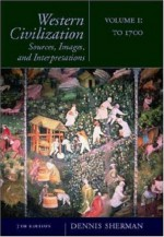 Western Civilization: Sources, Images, and Interpretations, Volume 1: To 1700 - Dennis Sherman