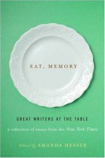Eat, Memory: Great Writers at the Table: A Collection of Essays from the New York Times - Amanda Hesser