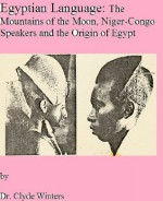 Egyptian Language: The Mountains of the Moon, Niger-Congo Speakers and the Origin of Egypt - Clyde Winters