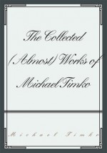 The Collected (Almost) Works of Michael Timko - Michael Timko