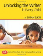 Unlocking the Writer in Every Child: The Book of Practical Ideas for Teaching Writing - Susan Elkin
