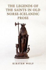 The Legends of the Saints in Old Norse-Icelandic Prose - Kirsten Wolf