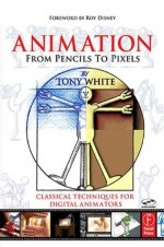 Animation from Pencils to Pixels: Classical Techniques for the Digital Animator - Tony White
