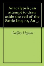 Anacalypsis; an attempt to draw aside the veil of the Saitic Isis; or, An _. - Godfrey Higgins