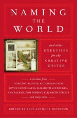 Naming the World: And Other Exercises for the Creative Writer - Bret Anthony Johnston
