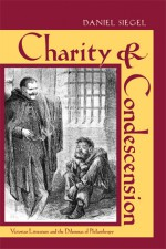 Charity and Condescension: Victorian Literature and the Dilemmas of Philanthropy - Daniel Siegel