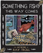 Something Fishy This Way Comes: The Artwork of Ray Troll - Ray Troll