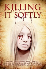 Killing It Softly: A Digital Horror Fiction Anthology of Short Stories (The Best by Women in Horror Book 1) - Digital Fiction, Elaine Cunningham, Nancy Holder, M.J. Sydney, Rie Sheridan Rose, Chantal Boudreau, Rose Blackthorn, Tracie McBride, Carole Gill, Tina Rath, Suzie Lockhart