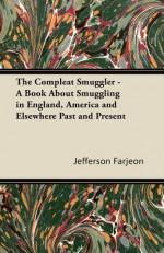 The Compleat Smuggler - A Book about Smuggling in England, America and Elsewhere Past and Present - J. Jefferson Farjeon