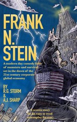 Frank N. Stein: A modern day comedy fable of monsters and survival set in the dawn of the 21st century corporate global economy - R.G. Storm, A.J. Sharp, Adam Richardson