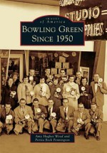 Bowling Green Since 1950 (Images of America) (Images of America (Arcadia Publishing)) - Amy Hughes Wood, Portia Beck Pennington