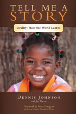 Tell Me a Story: Orality-How the World Learns - Dennis Johnson, Joe Musser