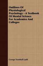 Outlines of Physiological Psychology - A Textbook of Mental Science for Academies and Colleges - George Trumbull Ladd