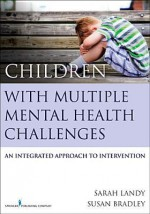 Children with Multiple Mental Health Challenges: An Integrated Approach to Intervention - Sarah Landy, Susan Bradley