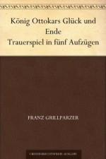 König Ottokars Glück und Ende Trauerspiel in fünf Aufzügen (German Edition) - Franz Grillparzer