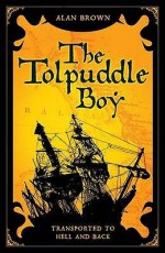 Tolpuddle Boy: Transported to Hell and Back - Alan Brown